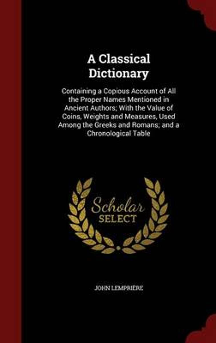 A Classical Dictionary, Containing a Copious Account of All the Proper Names Mentioned in Ancient Authors, with the Value of Coins, Weights and Measures Used Among the Greeks and Romans, and