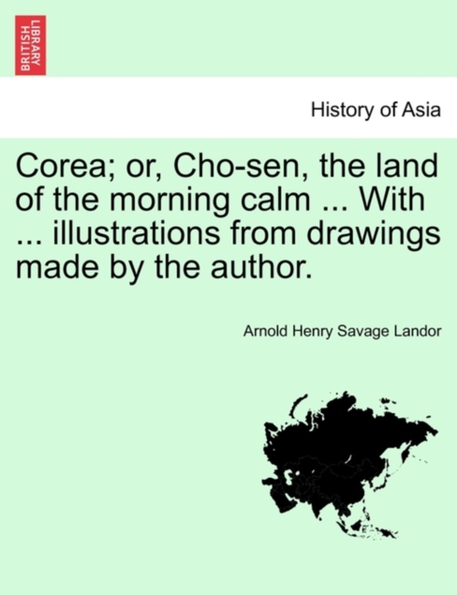 Corea; Or, Cho-Sen, the Land of the Morning Calm ... with ... Illustrations from Drawings Made by the Author.