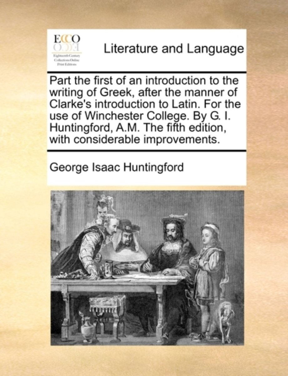 Part the First of an Introduction to the Writing of Greek, After the Manner of Clarke's Introduction to Latin. for the Use of Winchester College. by G. I. Huntingford, A.M. the Fifth Edition,