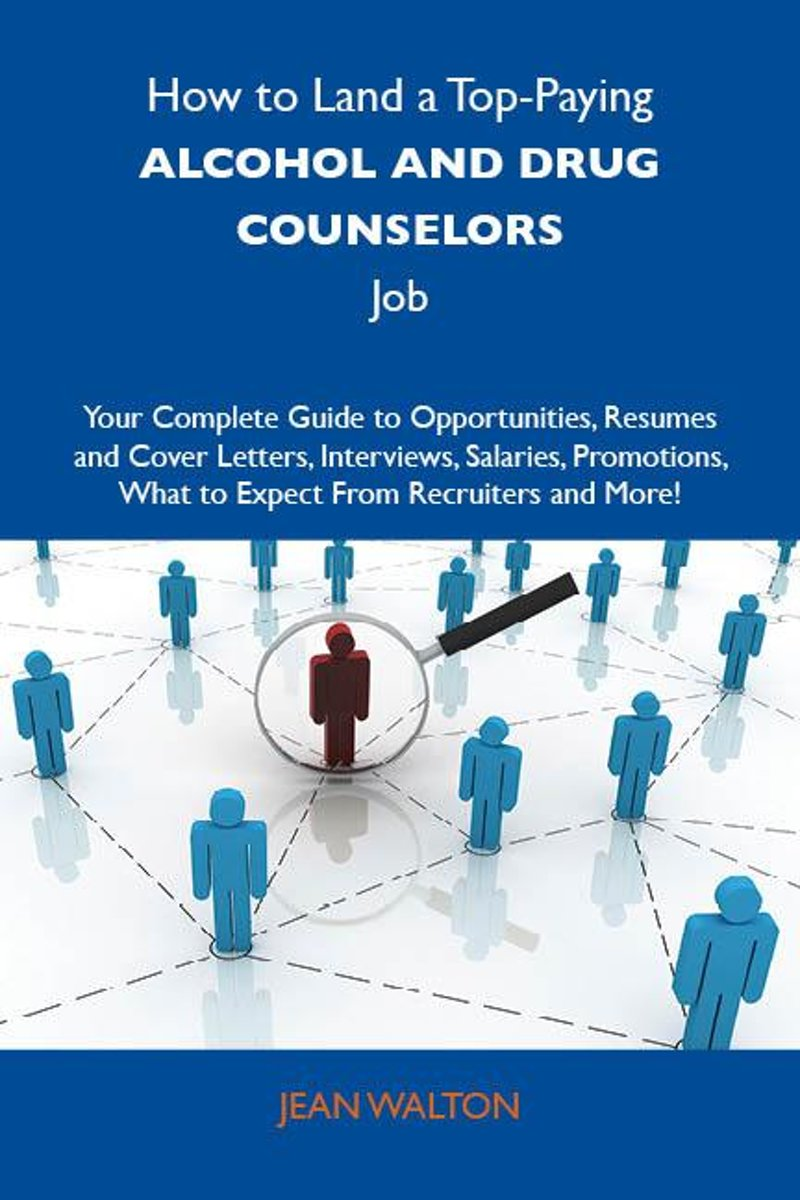How to Land a Top-Paying Alcohol and drug counselors Job: Your Complete Guide to Opportunities, Resumes and Cover Letters, Interviews, Salaries, Promotions, What to Expect From Recruiters and