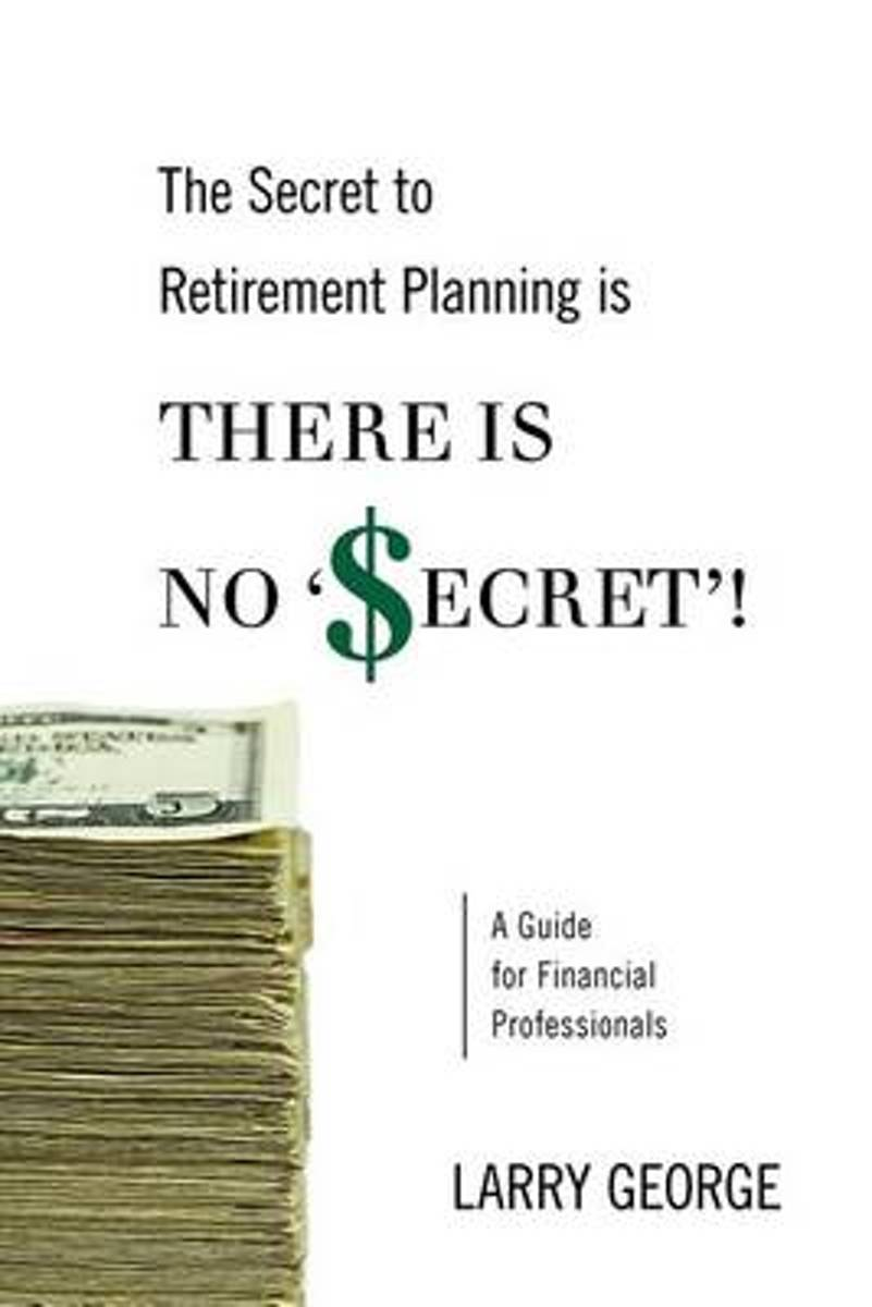 The Secret to Retirement Planning Is There Is No 'Secret'!