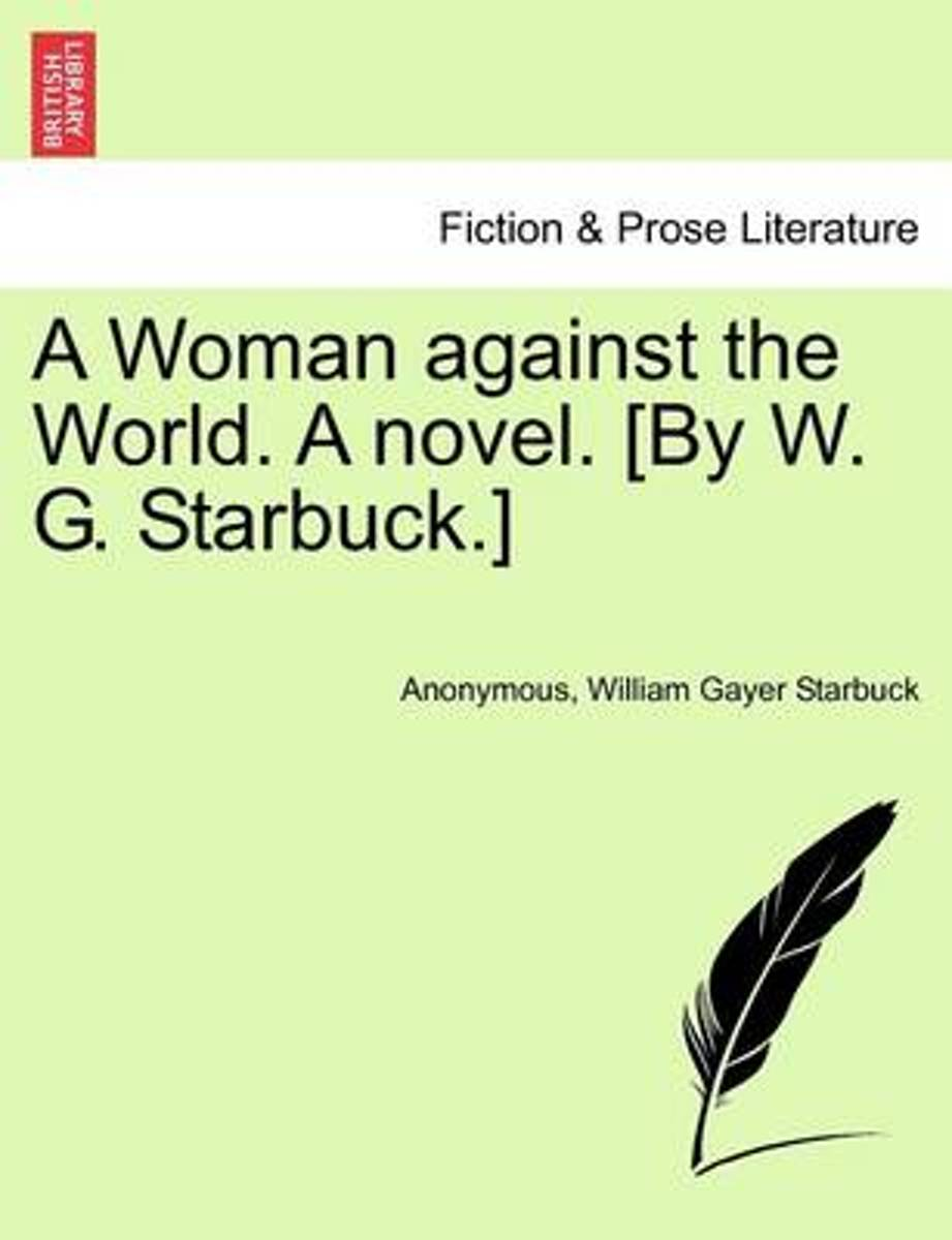 A Woman Against the World. a Novel. [By W. G. Starbuck.]