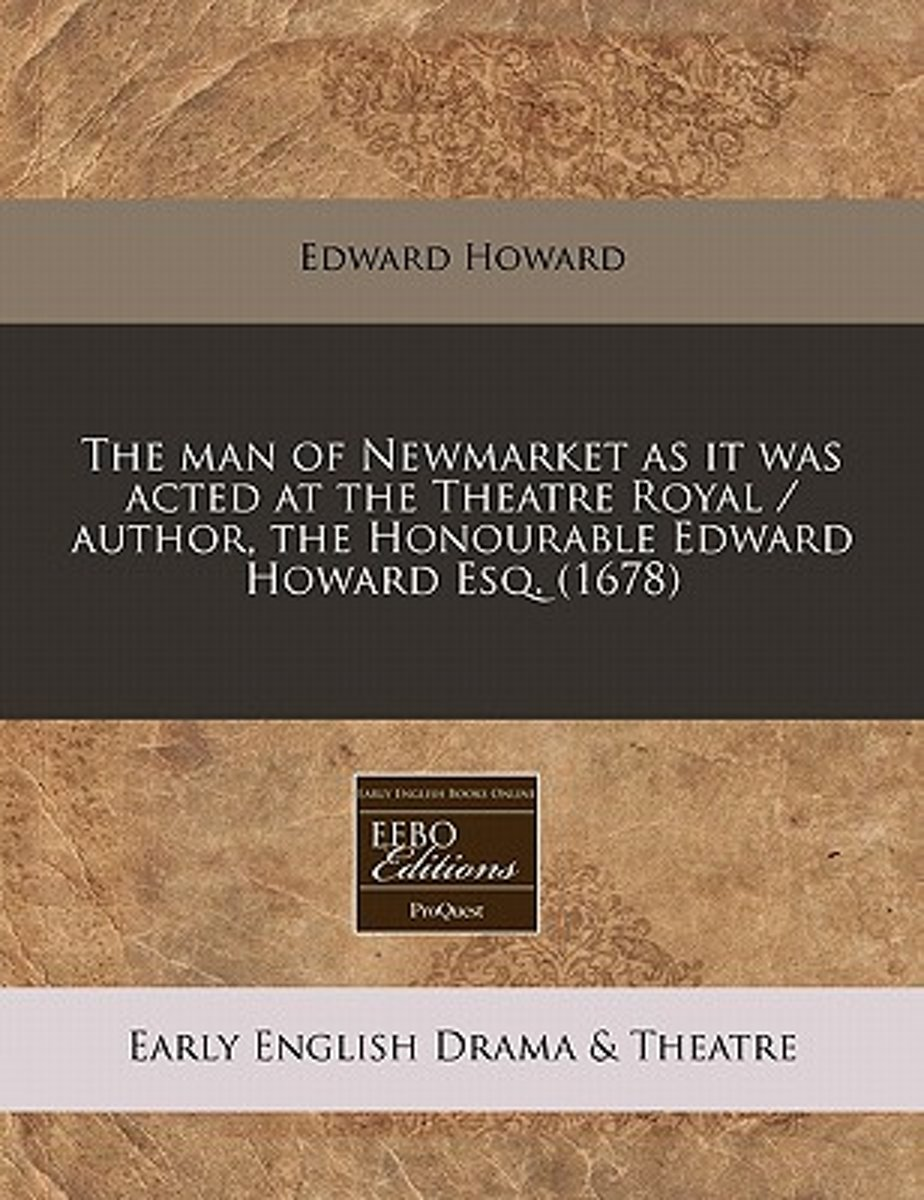 The Man of Newmarket as It Was Acted at the Theatre Royal / Author, the Honourable Edward Howard Esq. (1678)