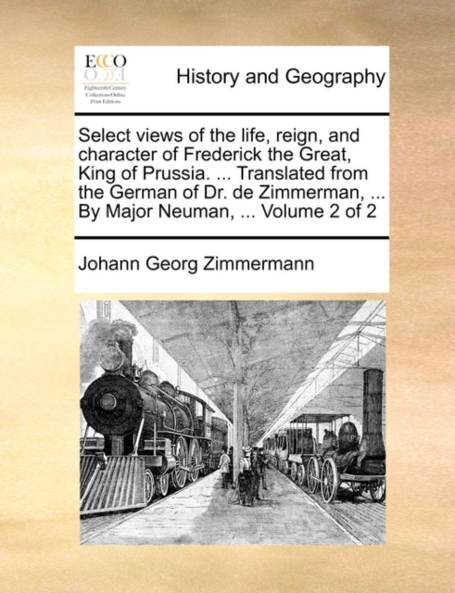 Select Views of the Life, Reign, and Character of Frederick the Great, King of Prussia. ... Translated from the German of Dr. de Zimmerman, ... by Major Neuman, ... Volume 2 of 2