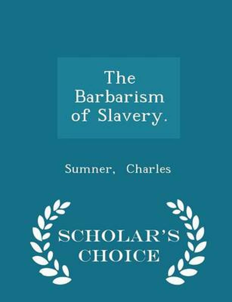 The Barbarism of Slavery. - Scholar's Choice Edition
