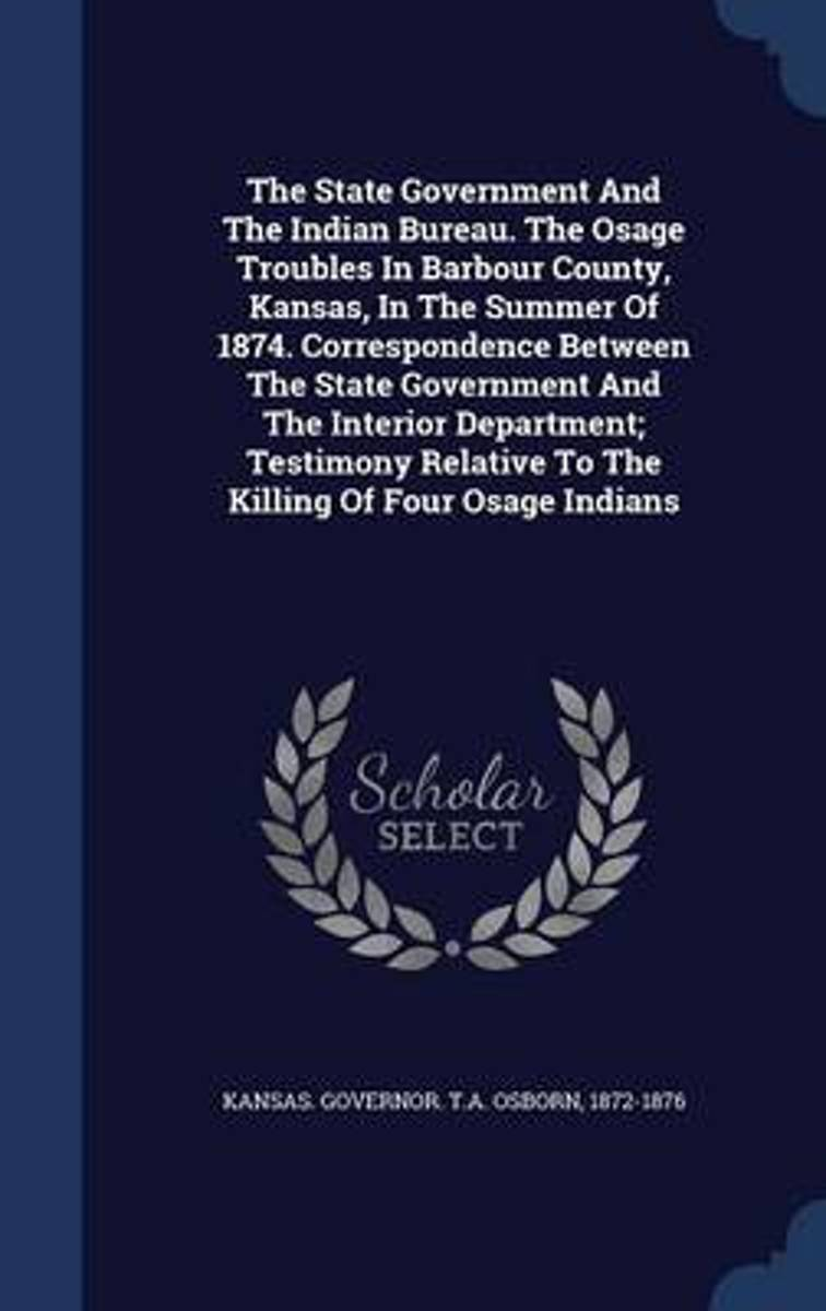 The State Government and the Indian Bureau. the Osage Troubles in Barbour County, Kansas, in the Summer of 1874. Correspondence Between the State Government and the Interior Department; Testi
