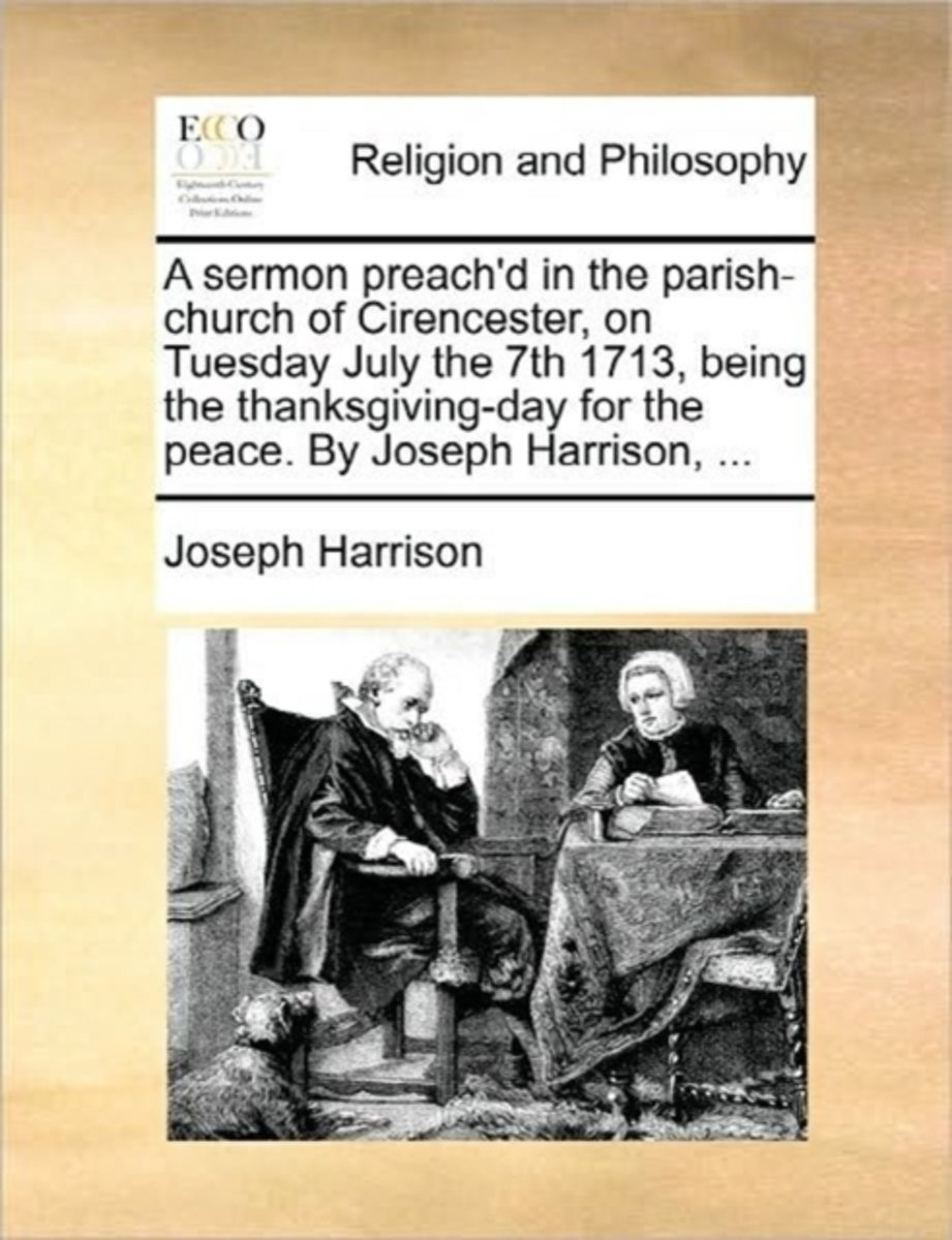 A Sermon Preach'd in the Parish-Church of Cirencester, on Tuesday July the 7th 1713, Being the Thanksgiving-Day for the Peace. by Joseph Harrison, ...