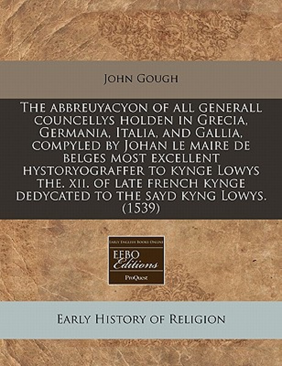 The Abbreuyacyon of All Generall Councellys Holden in Grecia, Germania, Italia, and Gallia, Compyled by Johan Le Maire de Belges Most Excellent Hystoryograffer to Kynge Lowys The. XII. of Lat