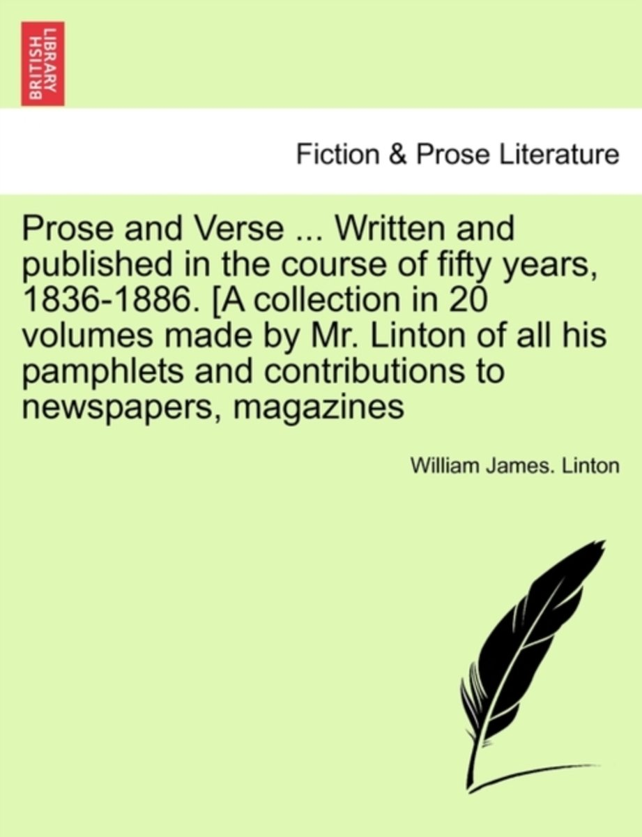 Prose and Verse ... Written and Published in the Course of Fifty Years, 1836-1886. [A Collection in 20 Volumes Made by Mr. Linton of All His Pamphlets and Contributions to Newspapers, Magazin