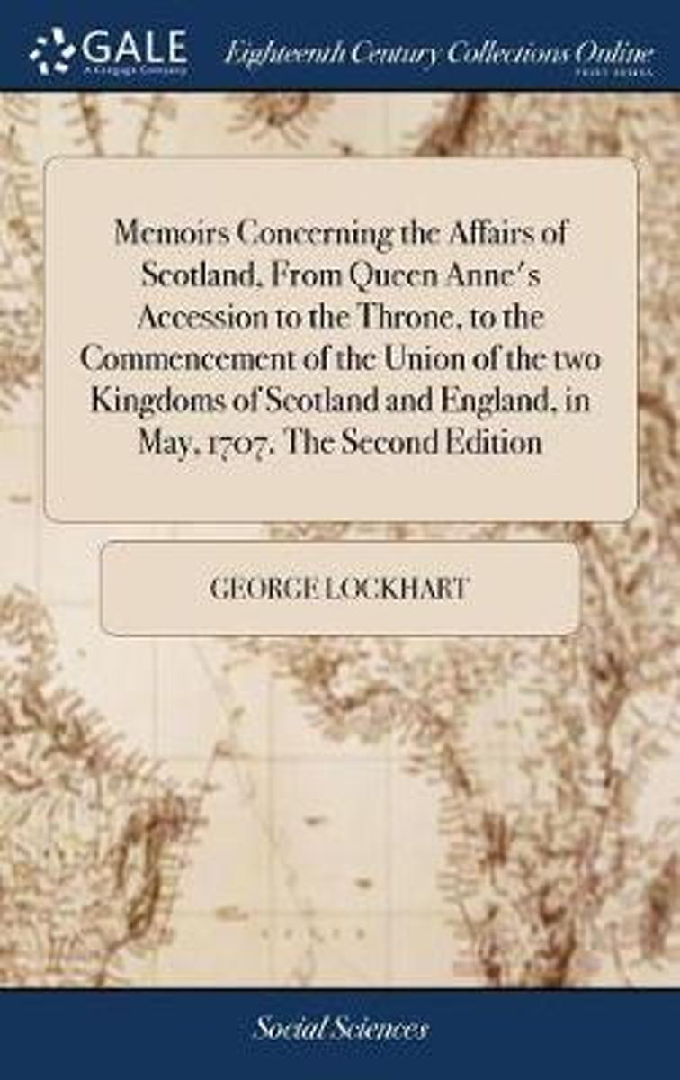 Memoirs Concerning the Affairs of Scotland, from Queen Anne's Accession to the Throne, to the Commencement of the Union of the Two Kingdoms of Scotland and England, in May, 1707. the Second E