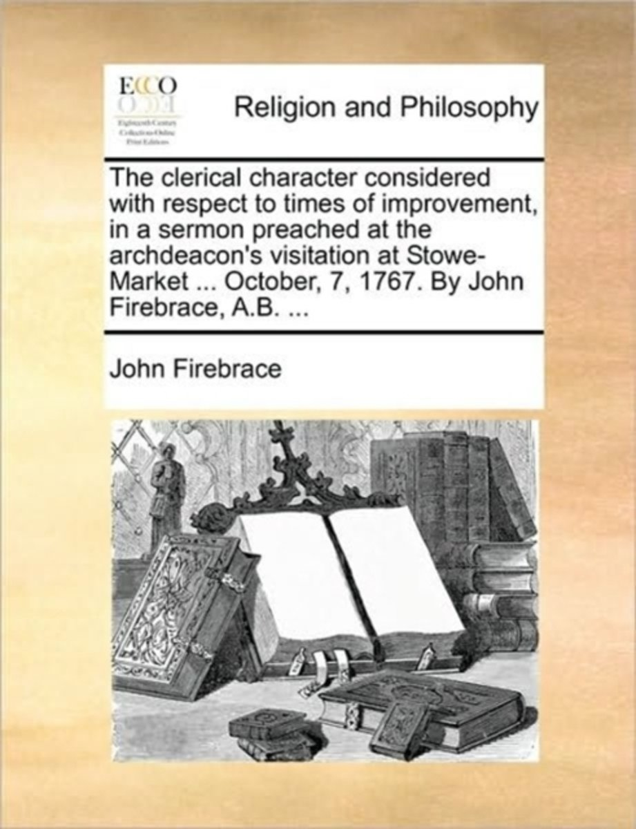 The Clerical Character Considered with Respect to Times of Improvement, in a Sermon Preached at the Archdeacon's Visitation at Stowe-Market ... October, 7, 1767. by John Firebrace, A.B. ...