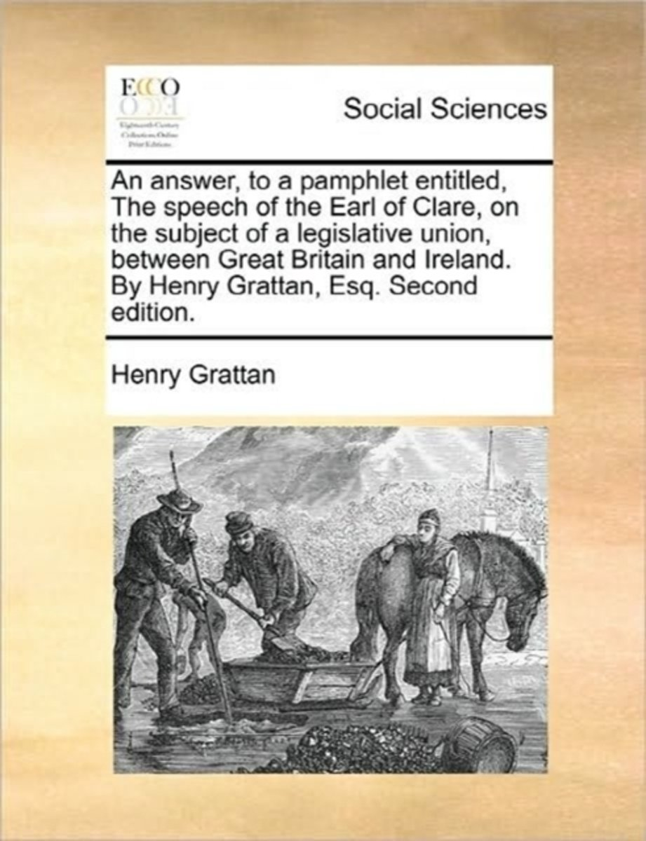 An Answer, to a Pamphlet Entitled, the Speech of the Earl of Clare, on the Subject of a Legislative Union, Between Great Britain and Ireland. by Henry Grattan, Esq. Second Edition