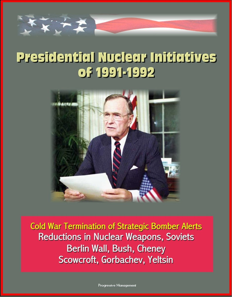 Presidential Nuclear Initiatives of 1991-1992: Cold War Termination of Strategic Bomber Alerts, Reductions in Nuclear Weapons, Soviets, Berlin Wall, Bush, Cheney, Scowcroft, Gorbachev, Yeltsi
