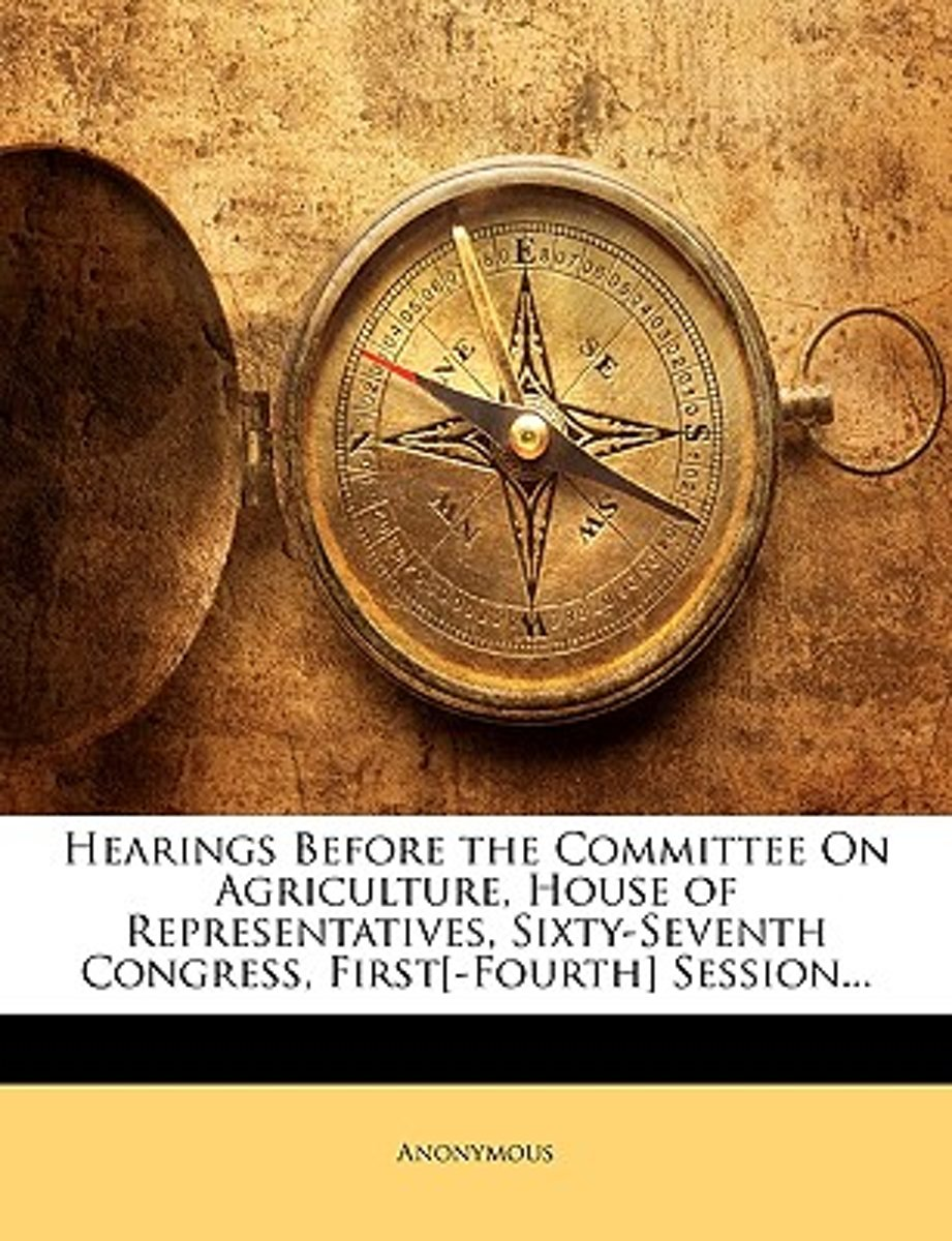Hearings Before the Committee on Agriculture, House of Representatives, Sixty-Seventh Congress, First[-Fourth] Session...