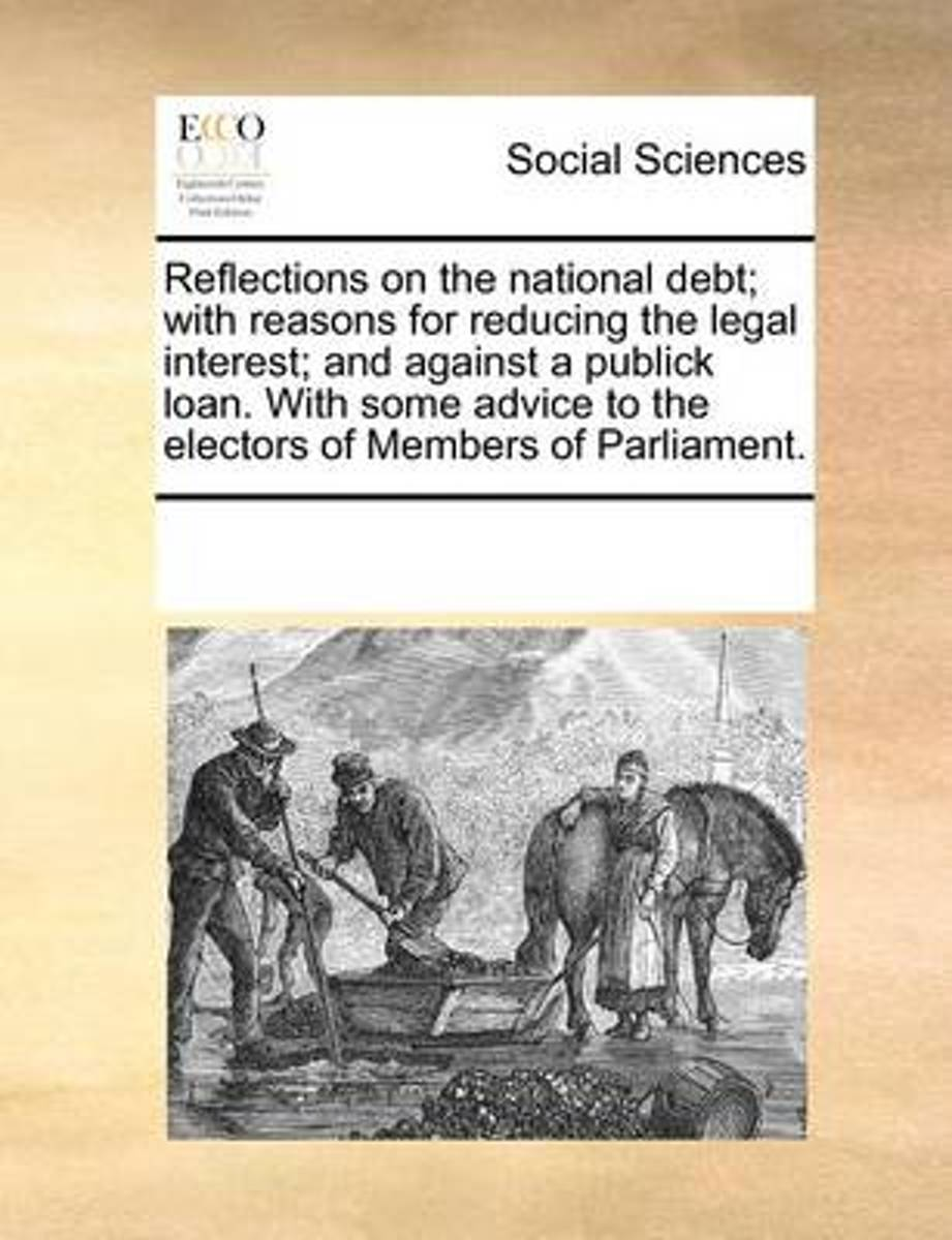 Reflections on the National Debt; With Reasons for Reducing the Legal Interest; And Against a Publick Loan. with Some Advice to the Electors of Members of Parliament