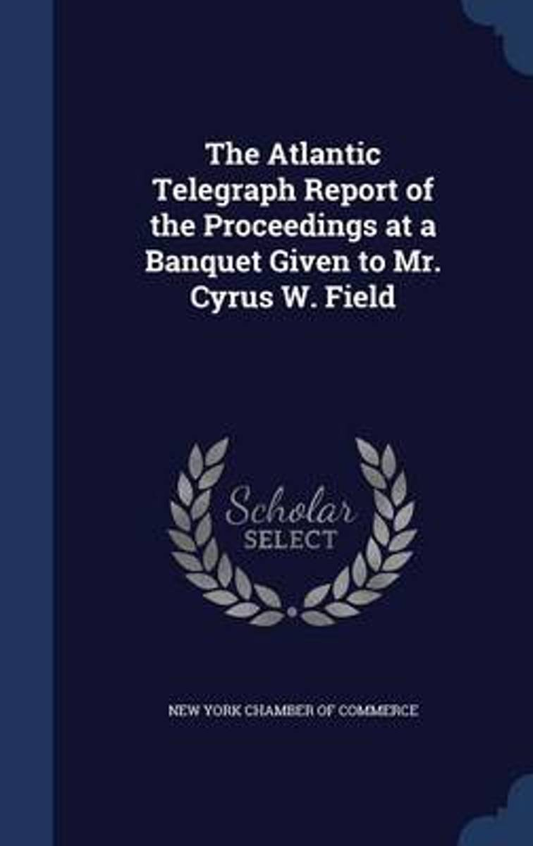The Atlantic Telegraph Report of the Proceedings at a Banquet Given to Mr. Cyrus W. Field