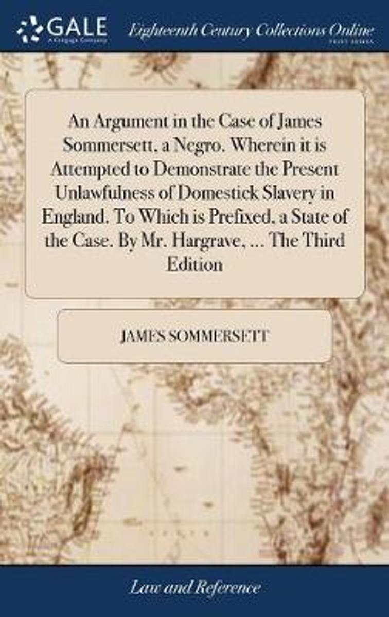 An Argument in the Case of James Sommersett, a Negro. Wherein It Is Attempted to Demonstrate the Present Unlawfulness of Domestick Slavery in England. to Which Is Prefixed, a State of the Cas