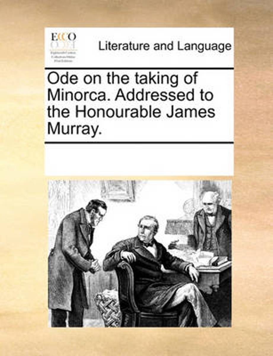 Ode on the Taking of Minorca. Addressed to the Honourable James Murray