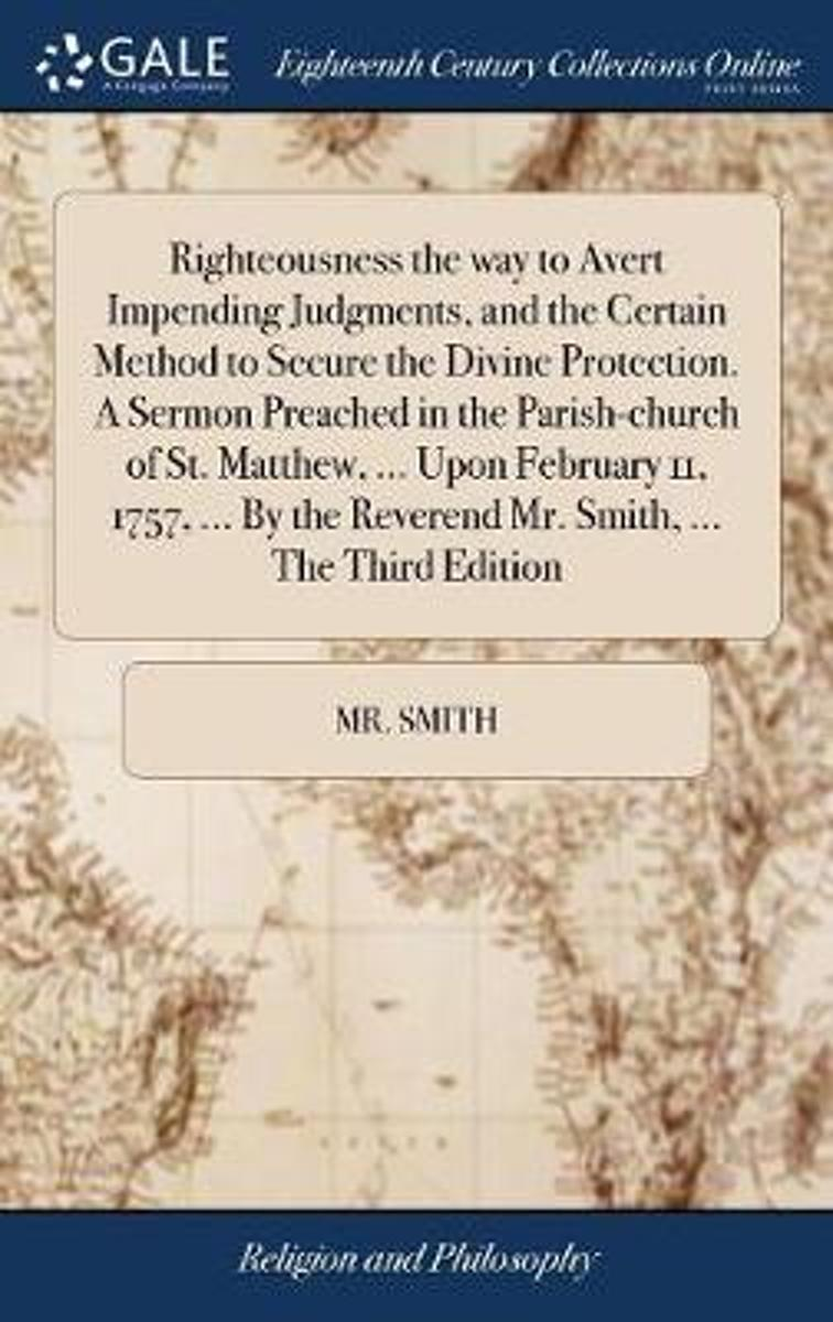 Righteousness the Way to Avert Impending Judgments, and the Certain Method to Secure the Divine Protection. a Sermon Preached in the Parish-Church of St. Matthew, ... Upon February 11, 1757,