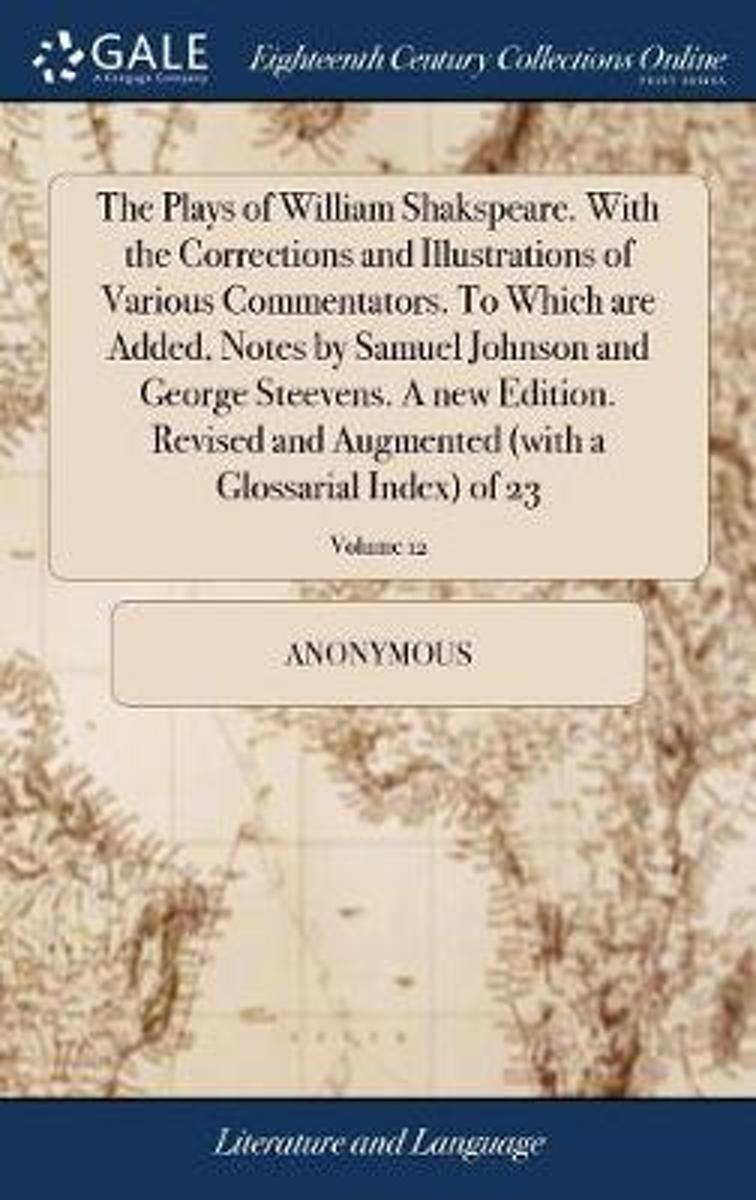 The Plays of William Shakspeare. with the Corrections and Illustrations of Various Commentators. to Which Are Added, Notes by Samuel Johnson and George Steevens. a New Edition. Revised and Au
