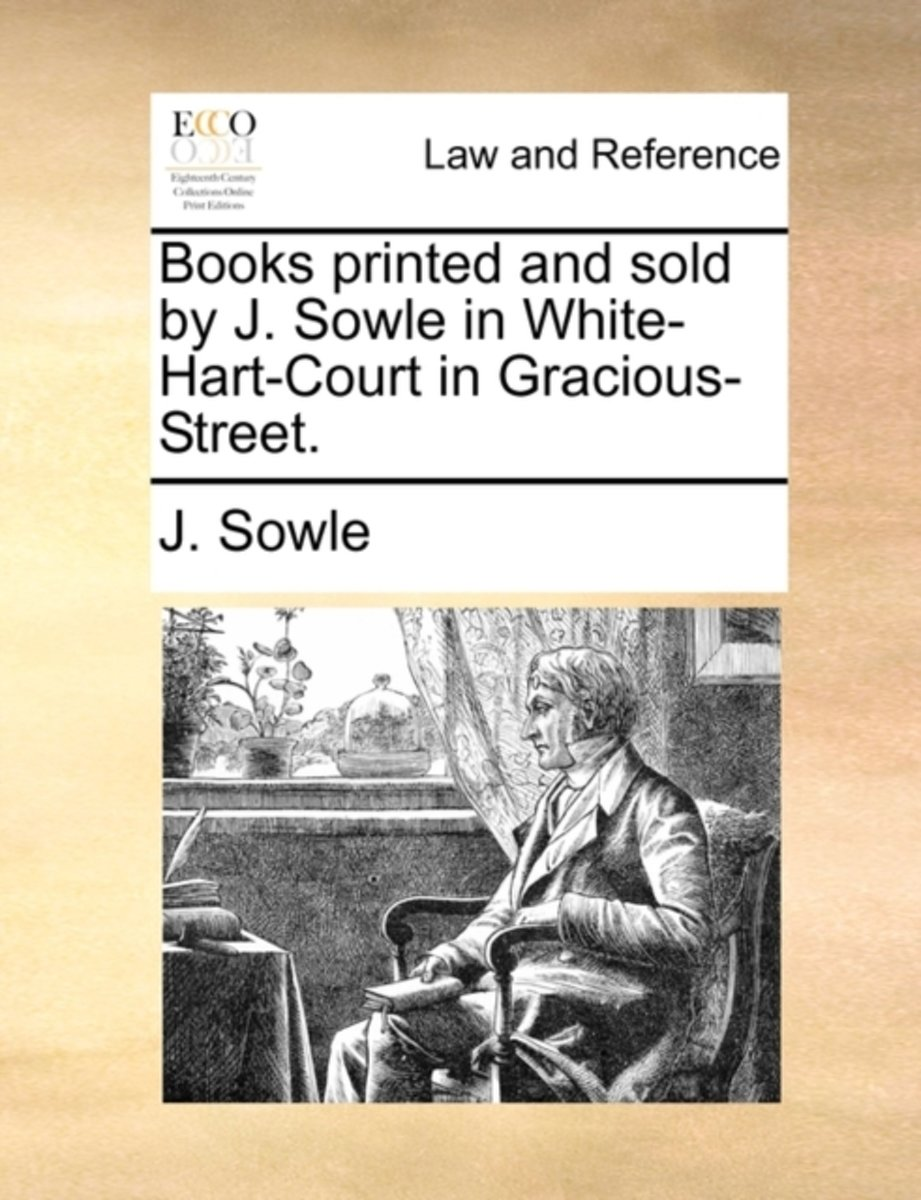 Books Printed and Sold by J. Sowle in White-Hart-Court in Gracious-Street.
