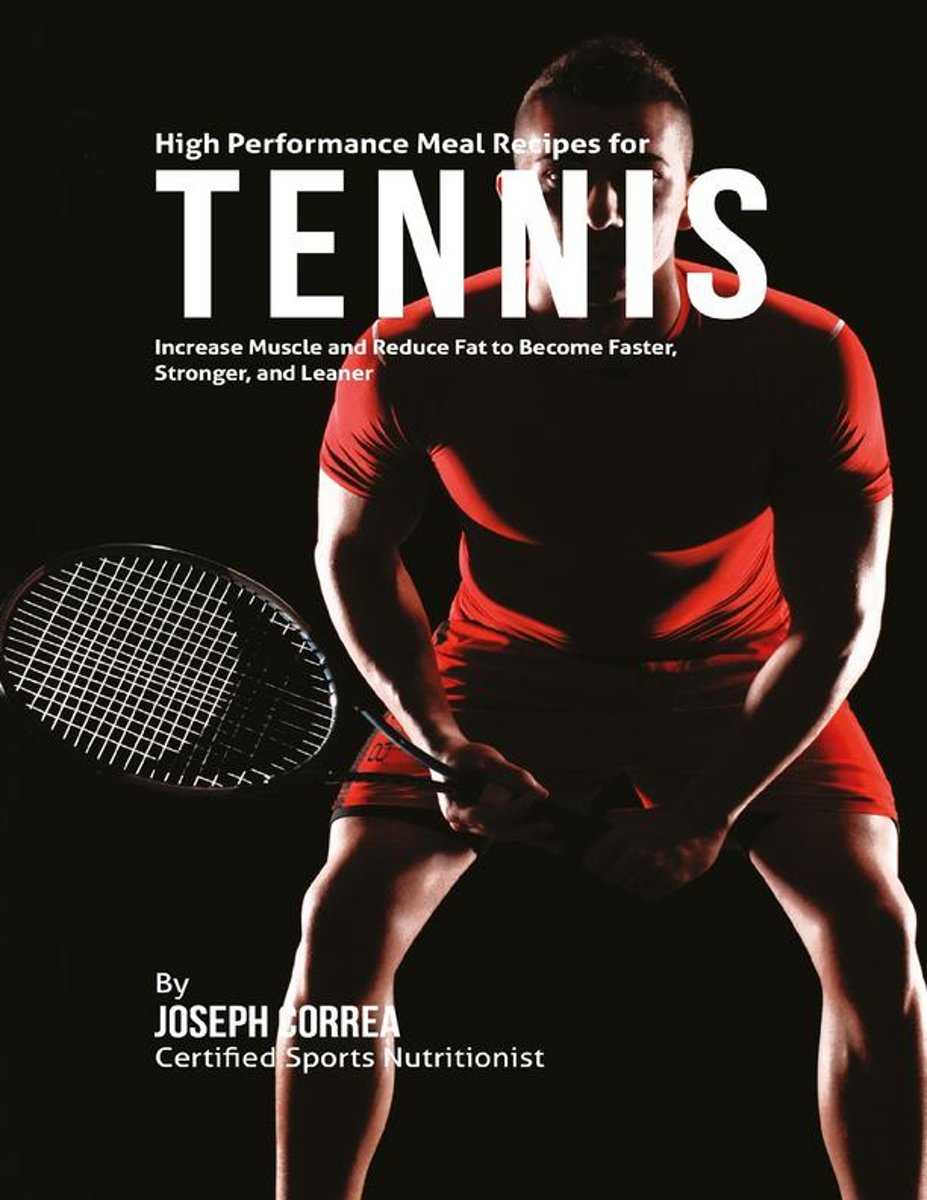 High Performance Meal Recipes for Tennis: Increase Muscle and Reduce Fat to Become Faster, Stronger, and Leaner