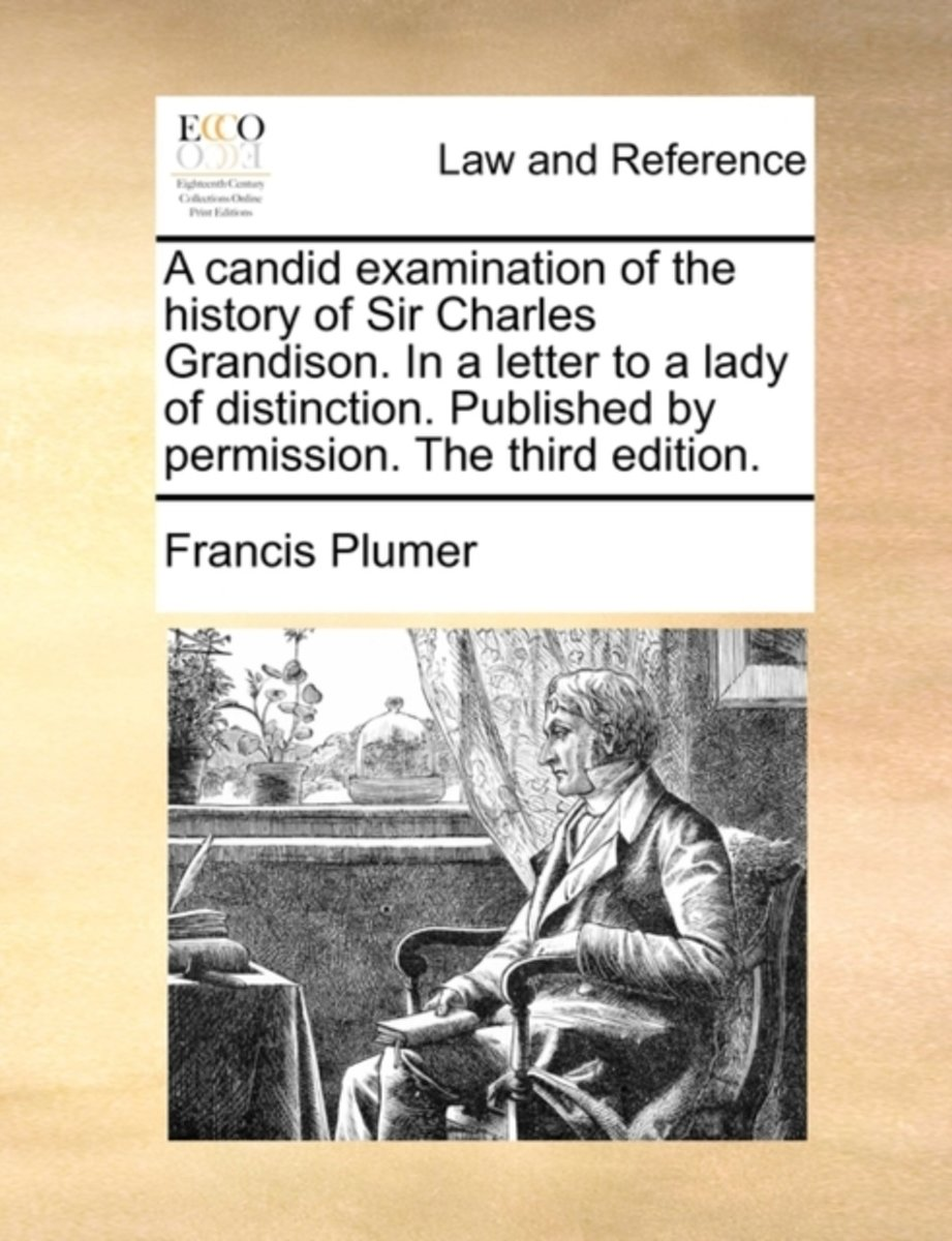 A Candid Examination of the History of Sir Charles Grandison. in a Letter to a Lady of Distinction. Published by Permission. the Third Edition