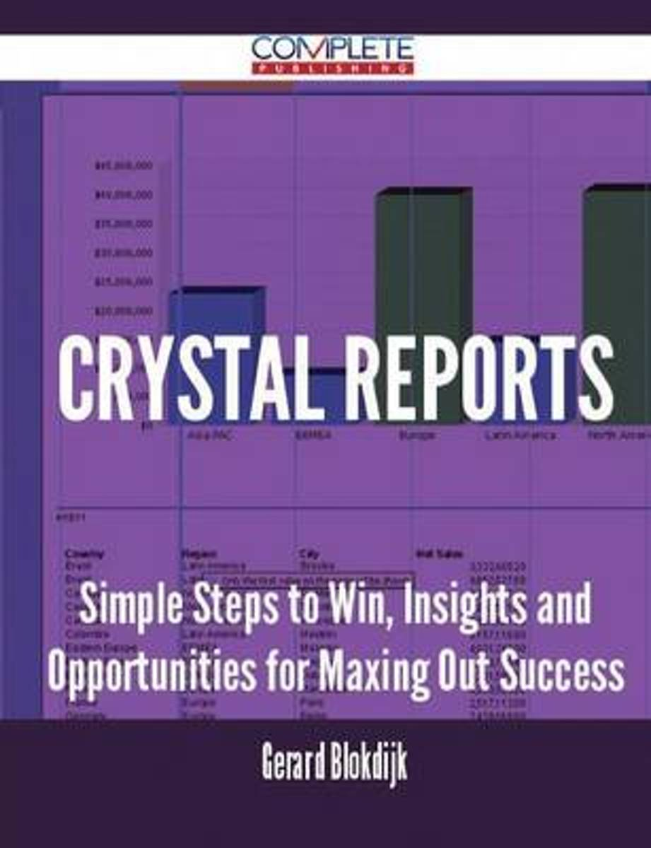 Crystal Reports - Simple Steps to Win, Insights and Opportunities for Maxing Out Success