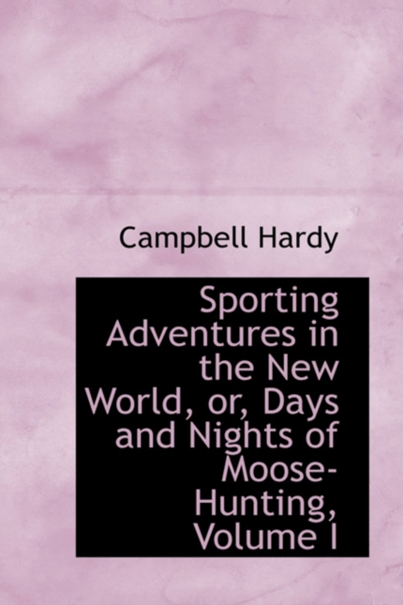 Sporting Adventures in the New World, Or, Days and Nights of Moose-Hunting, Volume I