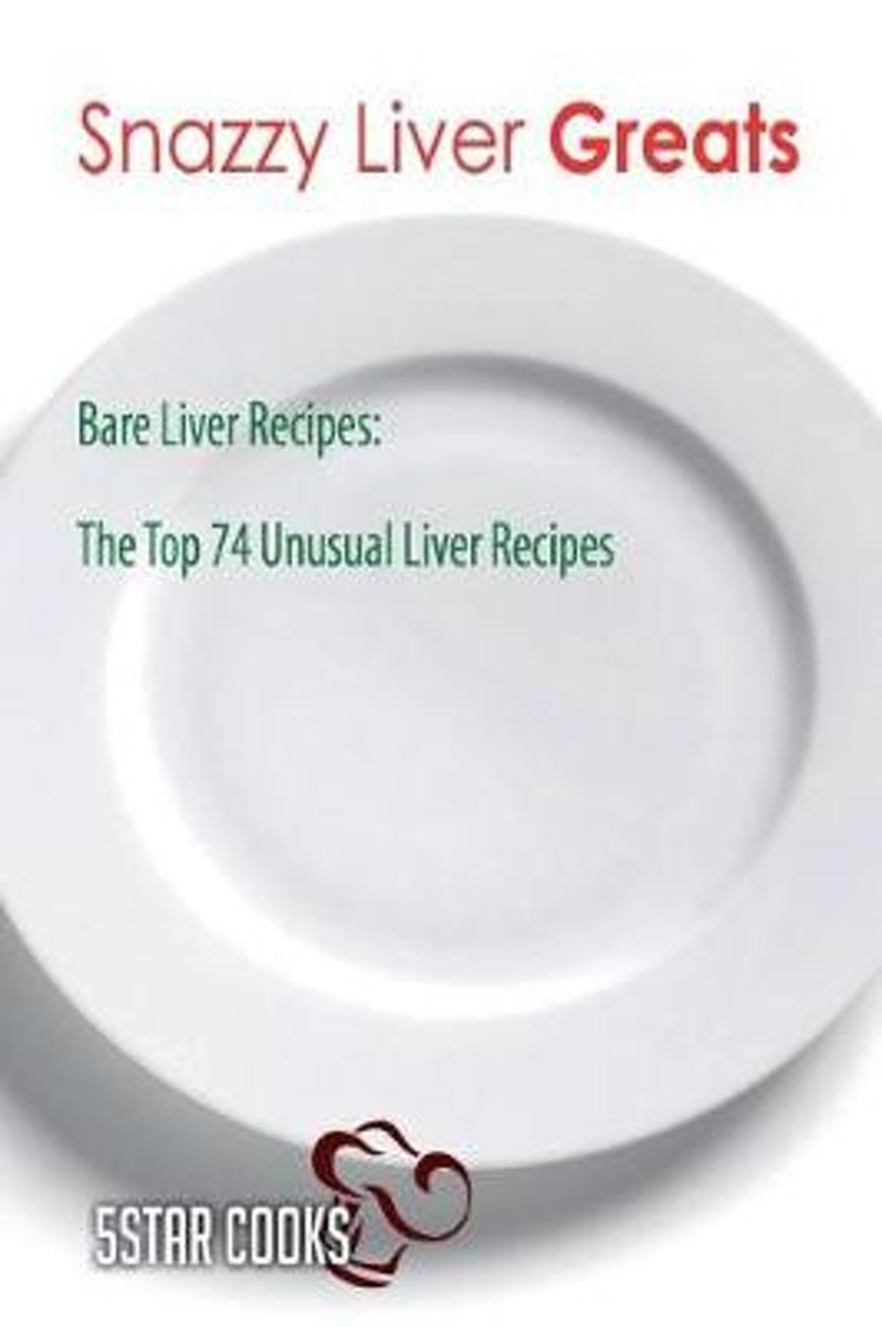 Snazzy Liver Greats - Bare Liver Recipes, the Top 74 Unusual Liver Recipes