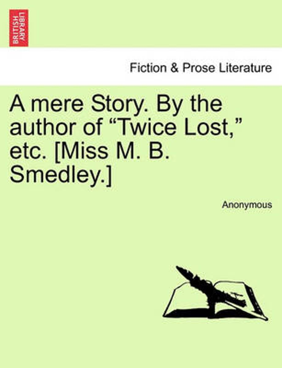 A Mere Story. by the Author of Twice Lost, Etc. [Miss M. B. Smedley.]