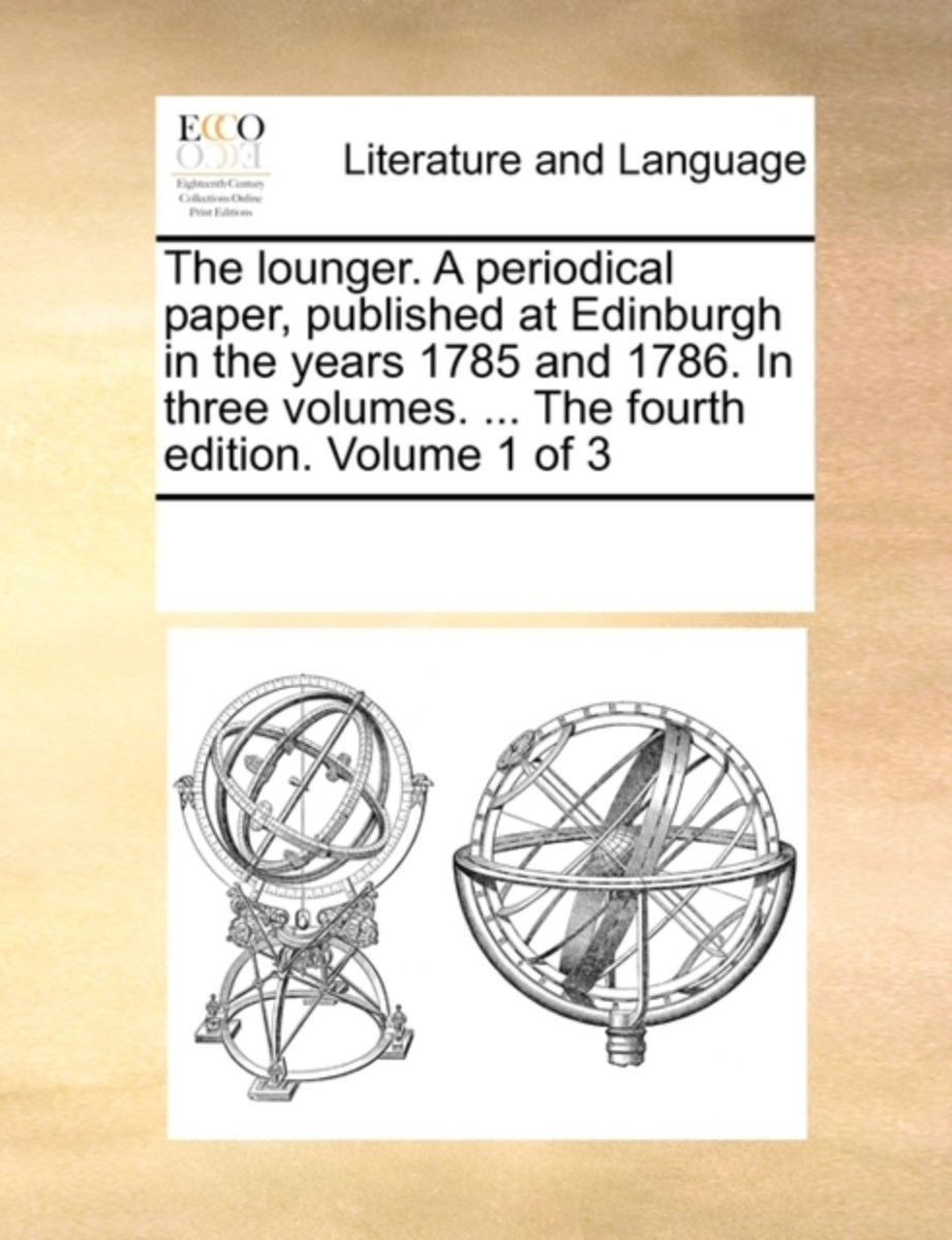 The Lounger. a Periodical Paper, Published at Edinburgh in the Years 1785 and 1786. in Three Volumes. ... the Fourth Edition. Volume 1 of 3