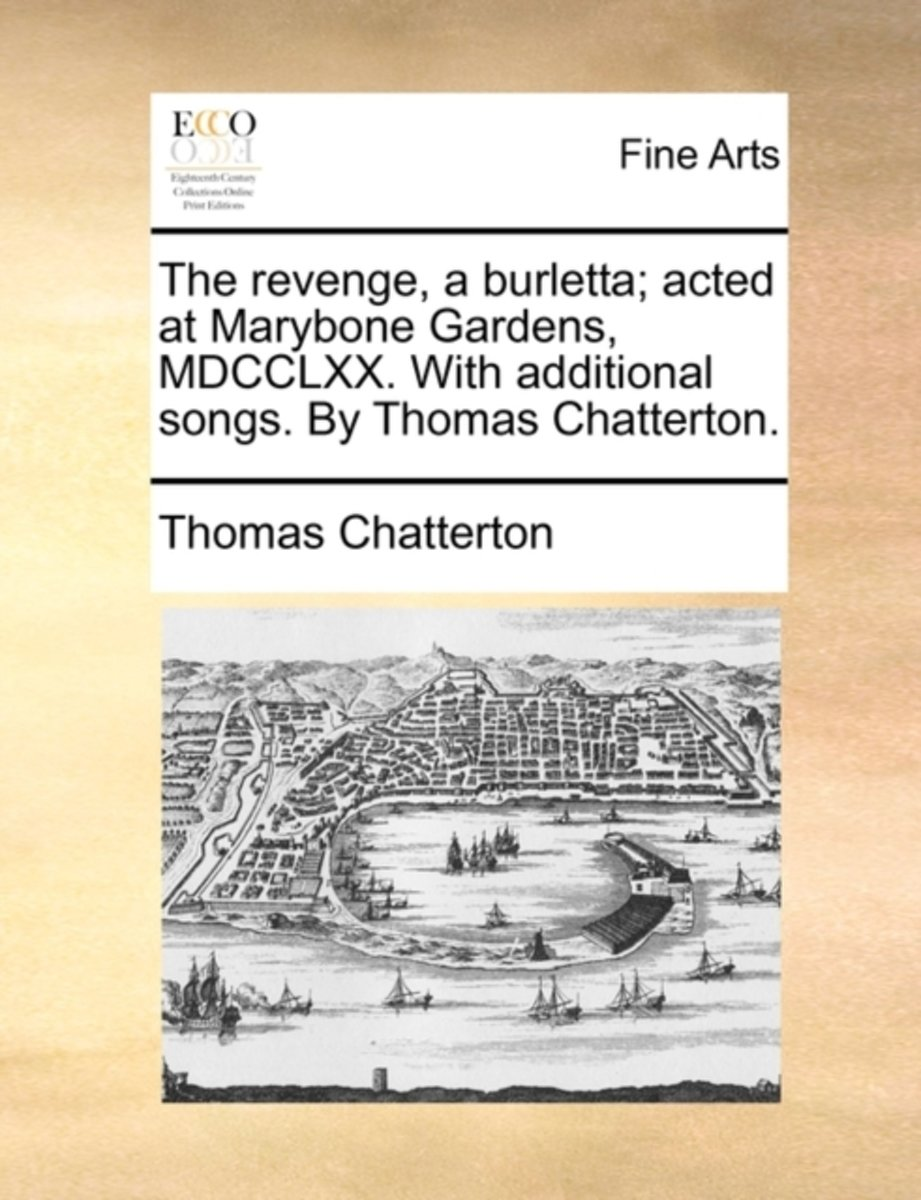 The Revenge, a Burletta; Acted at Marybone Gardens, MDCCLXX. with Additional Songs. by Thomas Chatterton