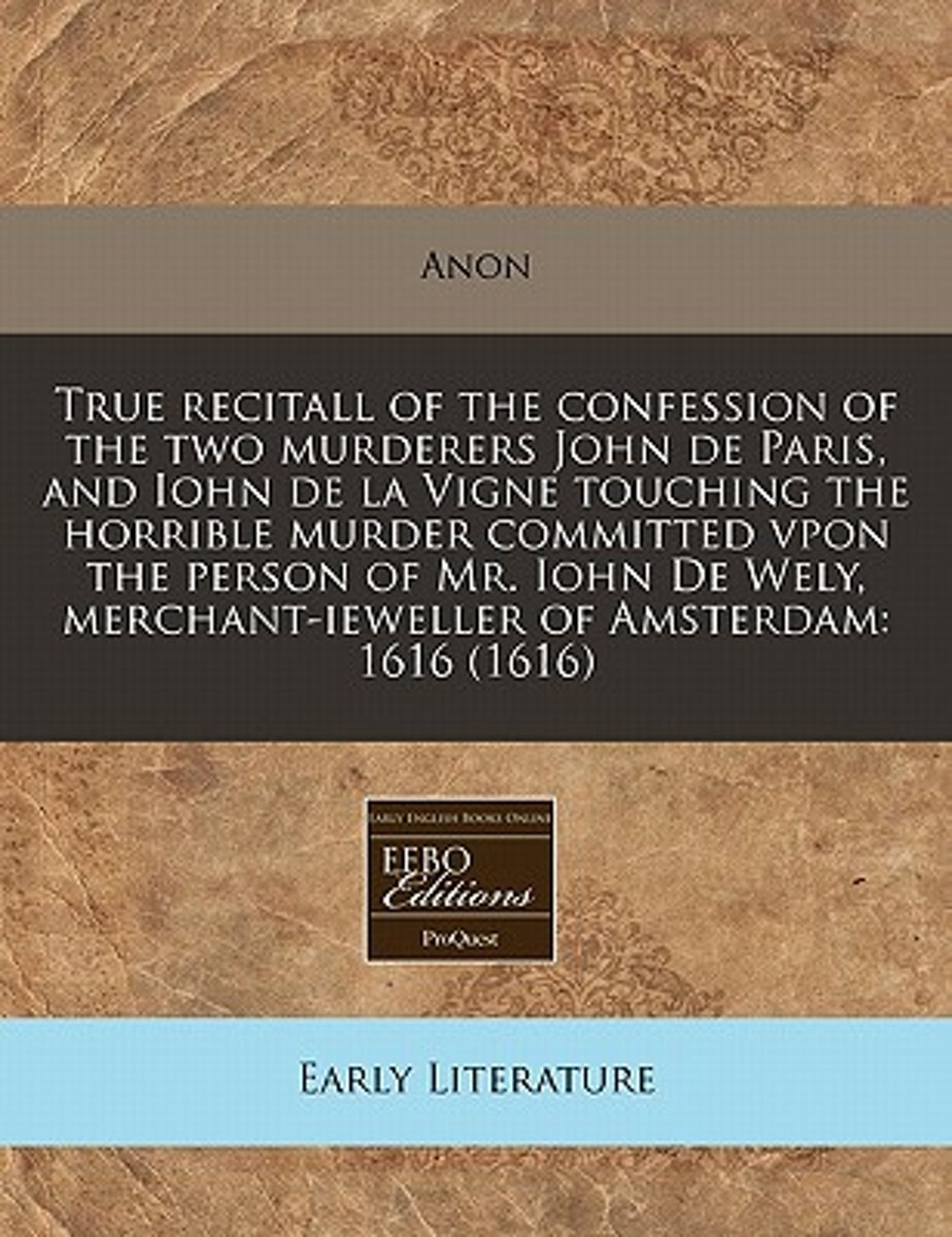 True Recitall of the Confession of the Two Murderers John de Paris, and Iohn de La Vigne Touching the Horrible Murder Committed Vpon the Person of Mr. Iohn de Wely, Merchant-Ieweller of Amste