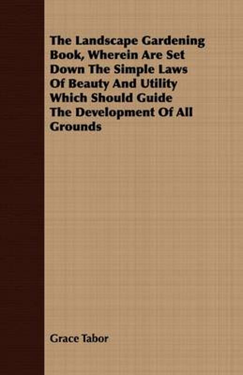 The Landscape Gardening Book, Wherein Are Set Down The Simple Laws Of Beauty And Utility Which Should Guide The Development Of All Grounds