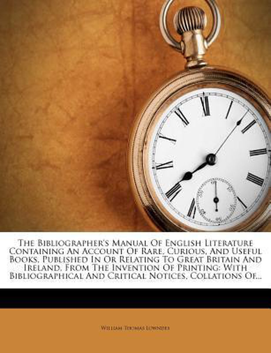 The Bibliographer's Manual of English Literature Containing an Account of Rare, Curious, and Useful Books, Published in or Relating to Great Britain a