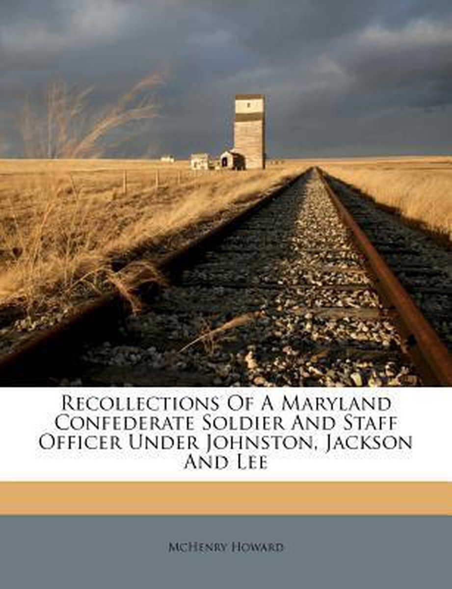 Recollections of a Maryland Confederate Soldier and Staff Officer Under Johnston, Jackson and Lee