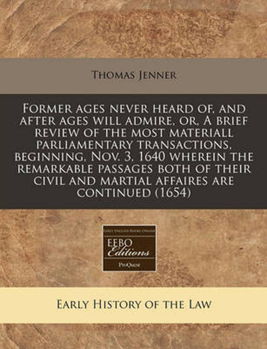 Former Ages Never Heard Of, and After Ages Will Admire, Or, a Brief Review of the Most Materiall Parliamentary Transactions, Beginning, Nov. 3, 1640 Wherein the Remarkable Passages Both of Th
