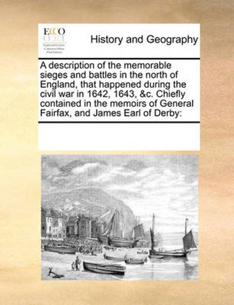 A Description of the Memorable Sieges and Battles in the North of England, That Happened During the Civil War in 1642, 1643, &C. Chiefly Contained in the Memoirs of General Fairfax, and James