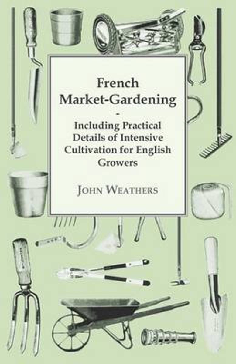 French Market-Gardening - Including Practical Details Of Intensive Cultivation For English Growers
