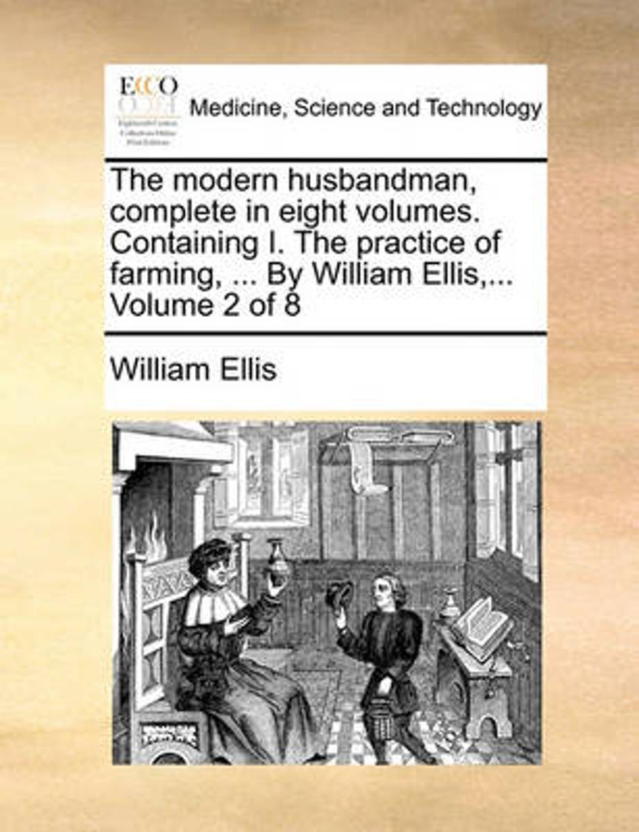 The Modern Husbandman, Complete in Eight Volumes. Containing I. the Practice of Farming, ... by William Ellis, ... Volume 2 of 8