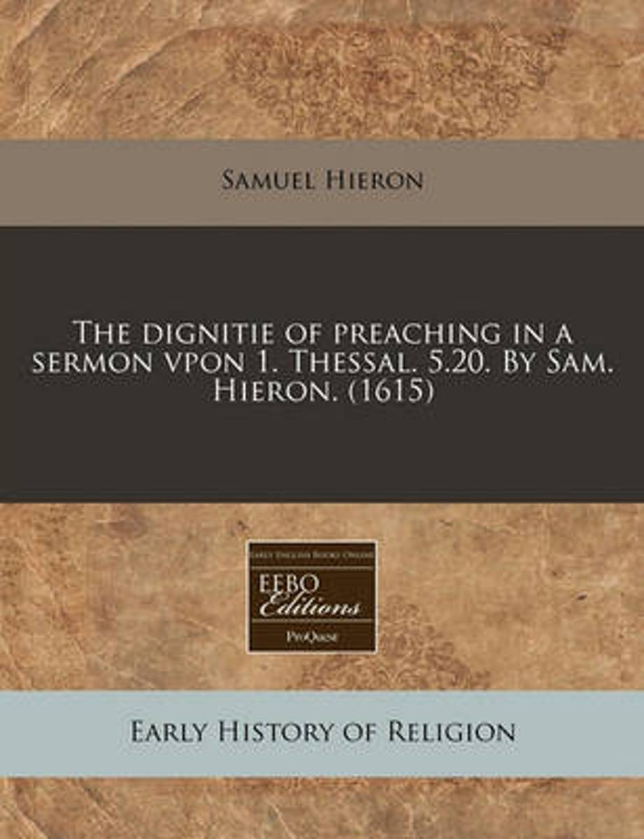 The Dignitie of Preaching in a Sermon Vpon 1. Thessal. 5.20. by Sam. Hieron. (1615)