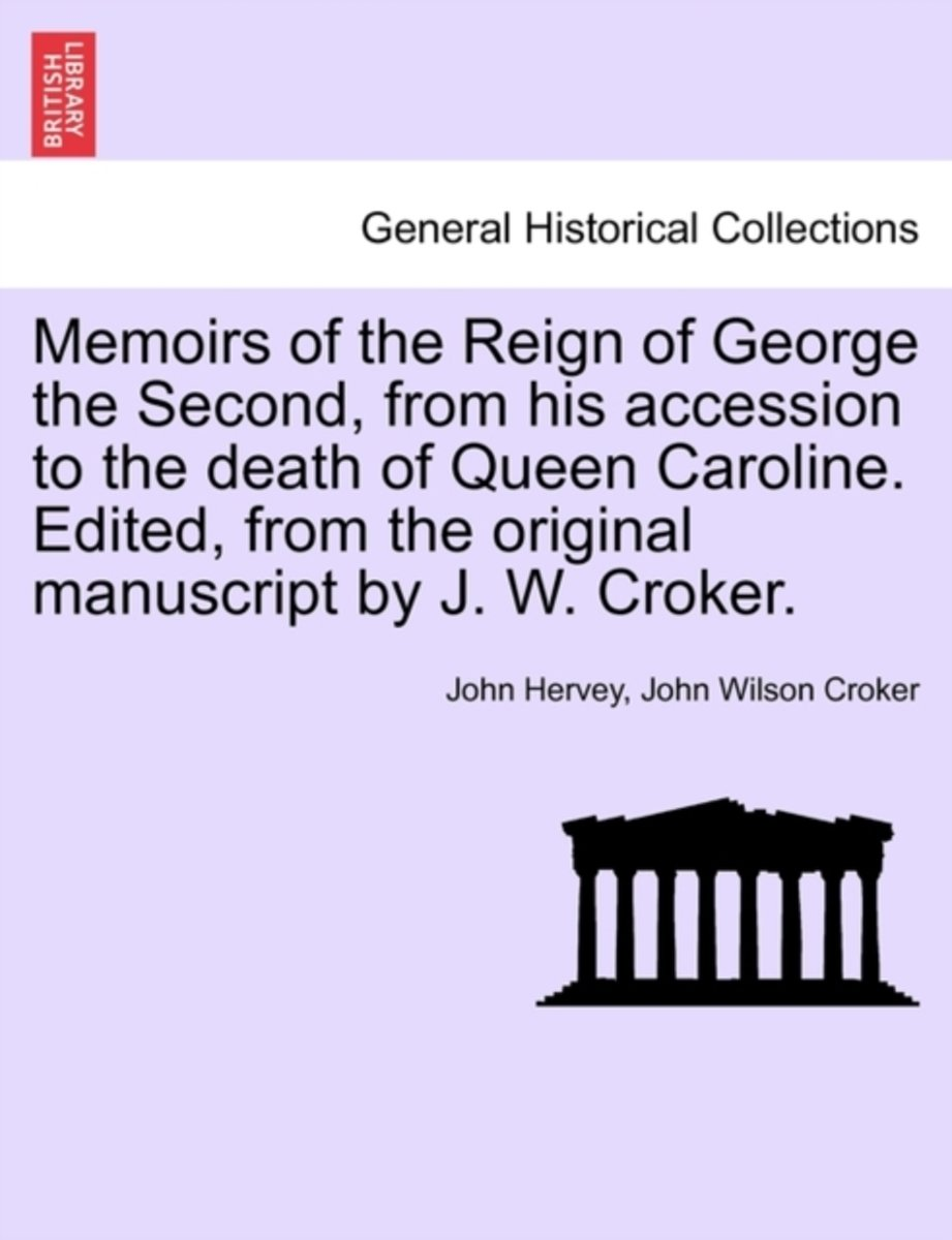 Memoirs of the Reign of George the Second, from His Accession to the Death of Queen Caroline. Edited, from the Original Manuscript by J. W. Croker. Vol. II