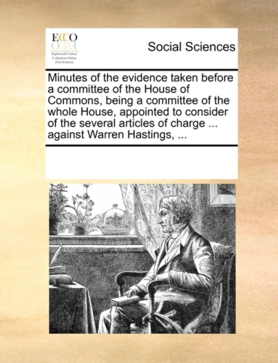 Minutes of the Evidence Taken Before a Committee of the House of Commons, Being a Committee of the Whole House, Appointed to Consider of the Several Articles of Charge ... Against Warren Hast