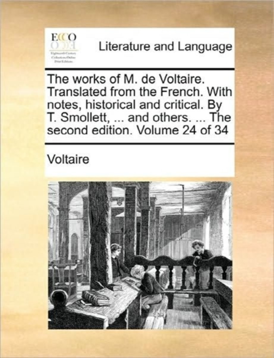 The Works of M. de Voltaire. Translated from the French. with Notes, Historical and Critical. by T. Smollett, ... and Others. ... the Second Edition. Volume 24 of 34