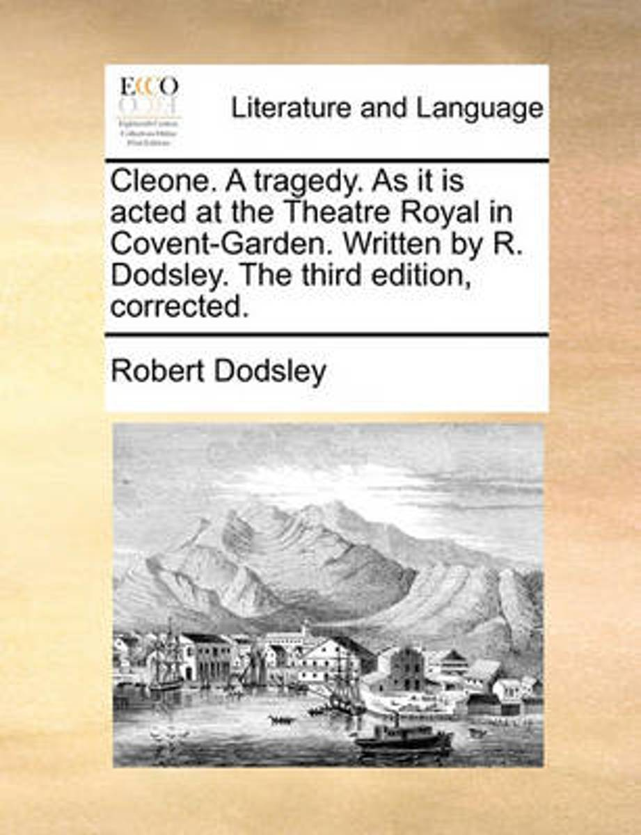 Cleone. a Tragedy. as It Is Acted at the Theatre Royal in Covent-Garden. Written by R. Dodsley. the Third Edition, Corrected