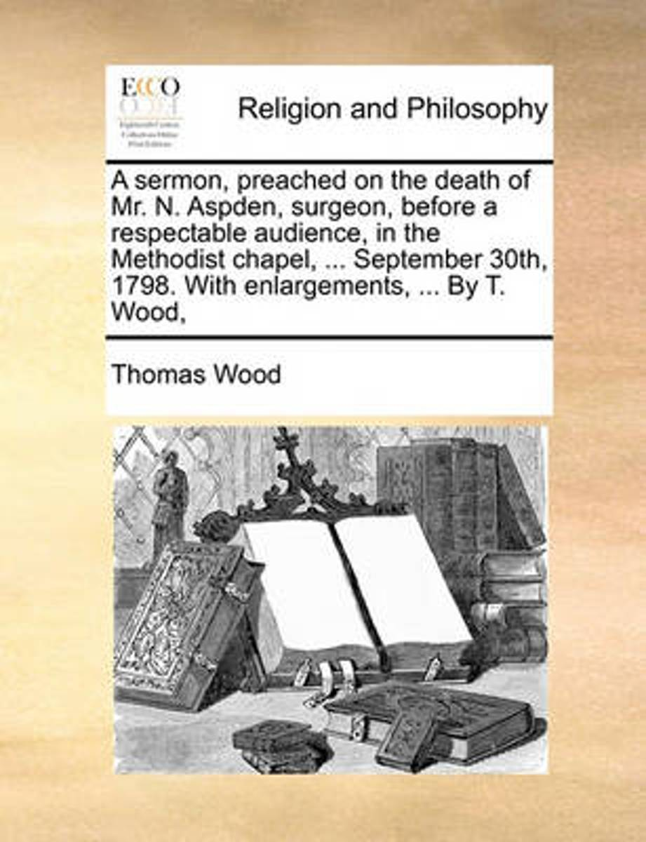 A Sermon, Preached on the Death of Mr. N. Aspden, Surgeon, Before a Respectable Audience, in the Methodist Chapel, ... September 30th, 1798. with Enlargements, ... by T. Wood,