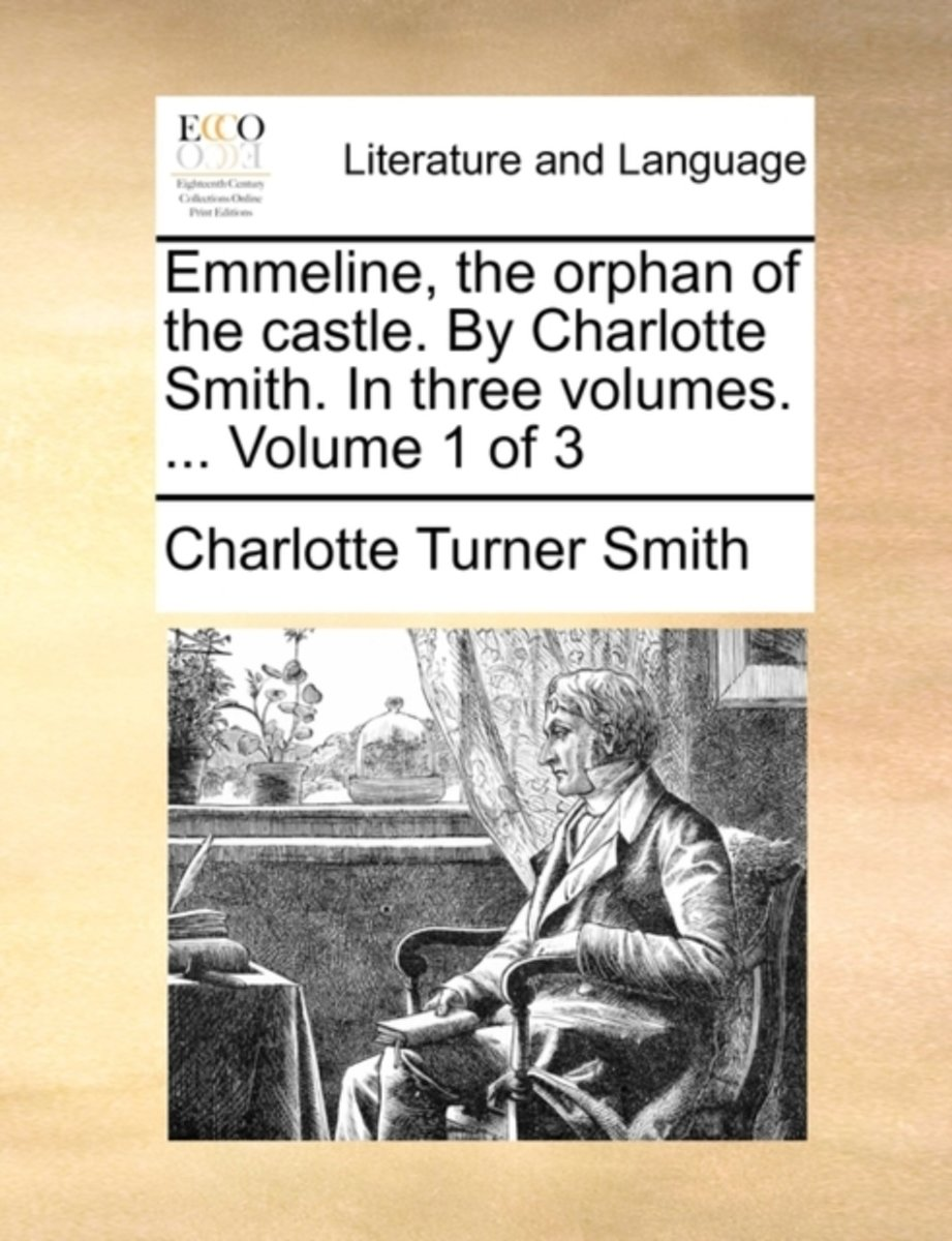 Emmeline, the Orphan of the Castle. by Charlotte Smith. in Three Volumes. ... Volume 1 of 3