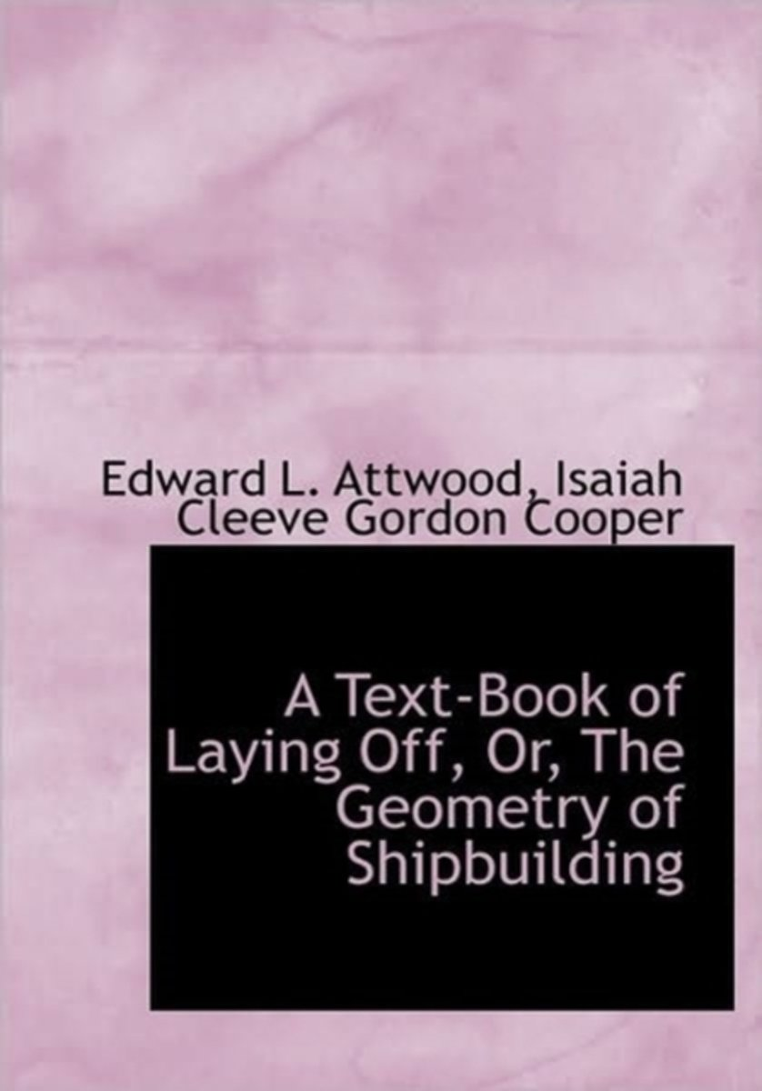 A Text-Book of Laying Off, Or, the Geometry of Shipbuilding