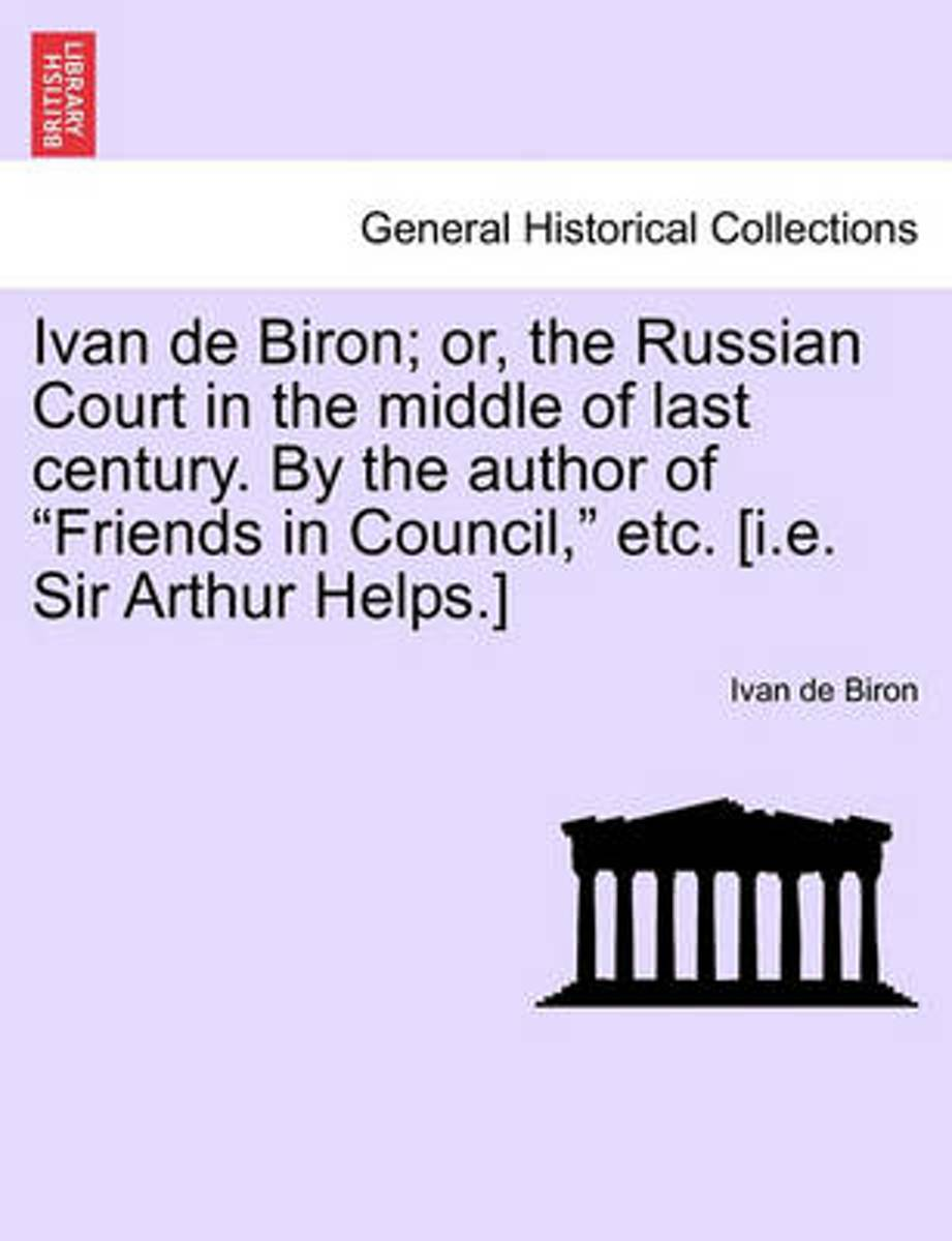 Ivan de Biron; Or, the Russian Court in the Middle of Last Century. by the Author of Friends in Council, Etc. [I.E. Sir Arthur Helps.]